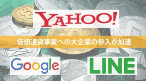 Yahoo・Google・LINE┃仮想通貨事業への大企業の参入が加速!