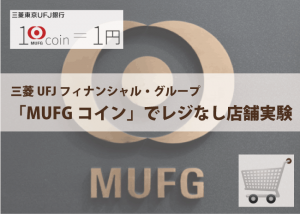 三菱UFJ┃MUFGコインでレジ無し店舗の実験を開始!