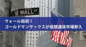 ウォール街初!ゴールドマンサックスが仮想通貨市場に参入