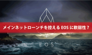 メインネットへのローンチを控える「EOS」に致命的な軟弱性?